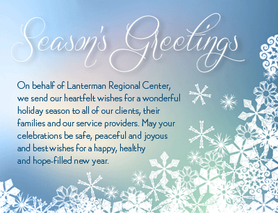 On behalf of Lanterman Regional Center, we send our heartfelt wishes for a wonderful holiday season to all of our client, their families and our service providers. May your celebrations be safe, peaceful and joyous and best wishes for a happy, healthy and hope-filled new year.
